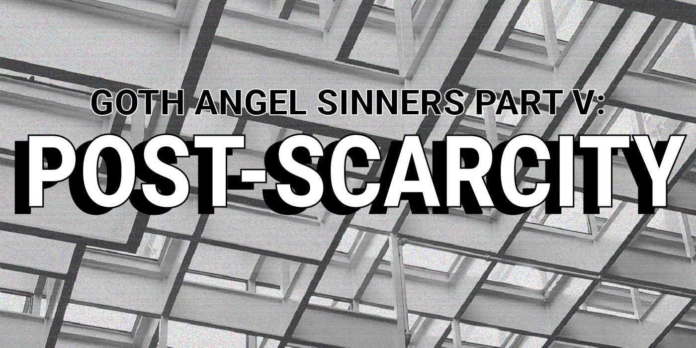 Goth Angel Sinners Pt. V: Post-Scarcity Notes